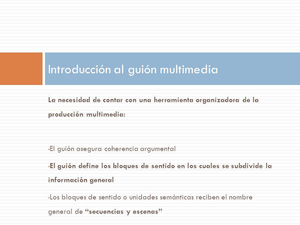 La necesidad de contar con una herramienta organizadora de la producción multimedia: El guión asegura coherencia argumental El guión define los bloque