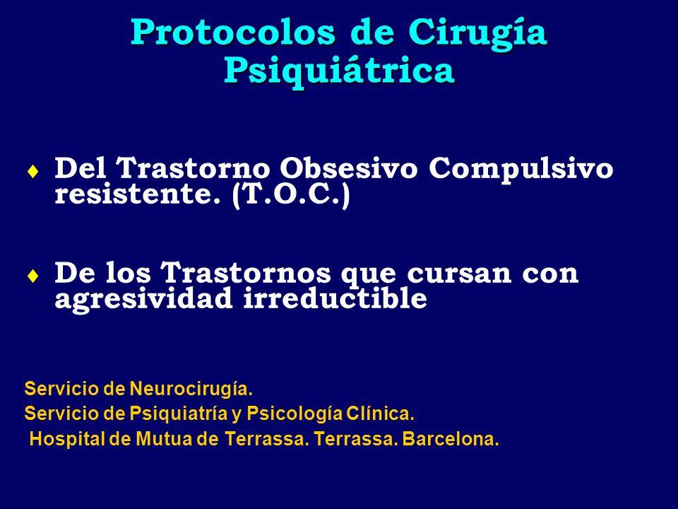 Protocolos de Cirugía Psiquiátrica Del Trastorno Obsesivo Compulsivo resistente. (T.O.C.) De los Trastornos que cursan con agresividad irreductible Se