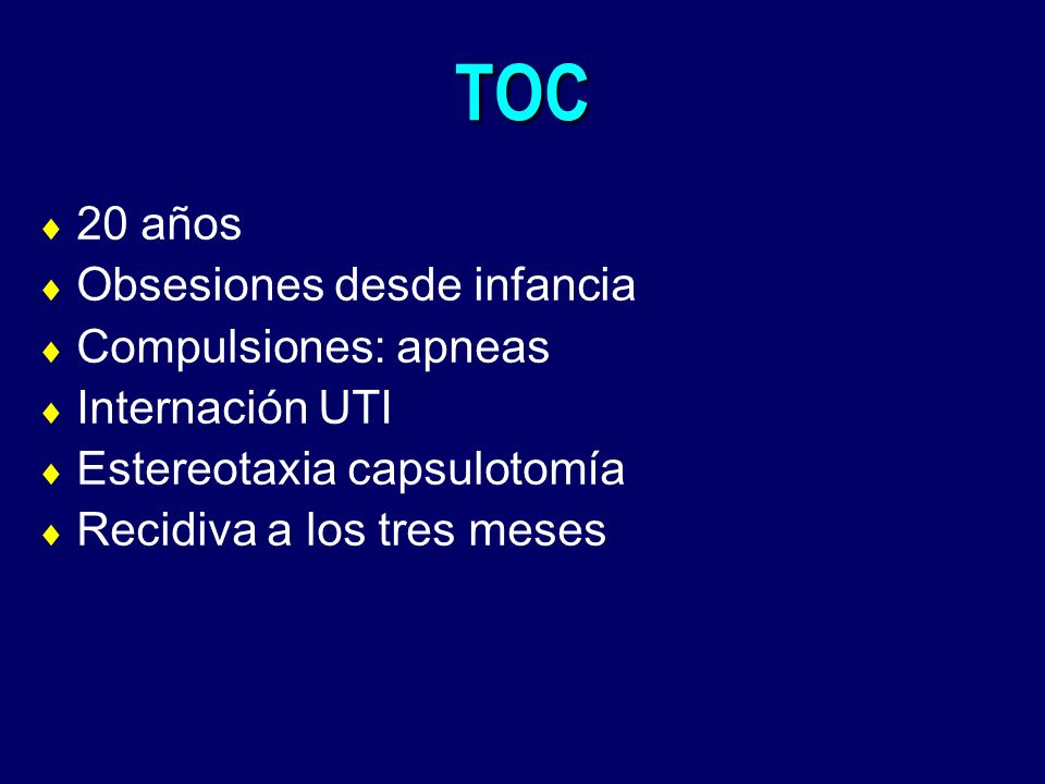 TOC 20 años Obsesiones desde infancia Compulsiones: apneas Internación UTI Estereotaxia capsulotomía Recidiva a los tres meses