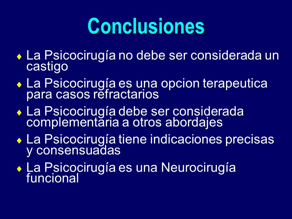 Conclusiones La Psicocirugía no debe ser considerada un castigo La Psicocirugía es una opcion terapeutica para casos refractarios La Psicocirugía debe