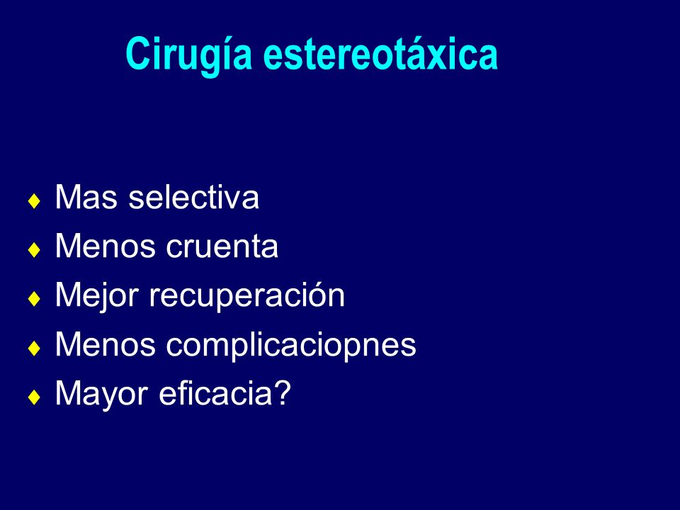 Mas selectiva Menos cruenta Mejor recuperación Menos complicaciopnes Mayor eficacia? Cirugía estereotáxica