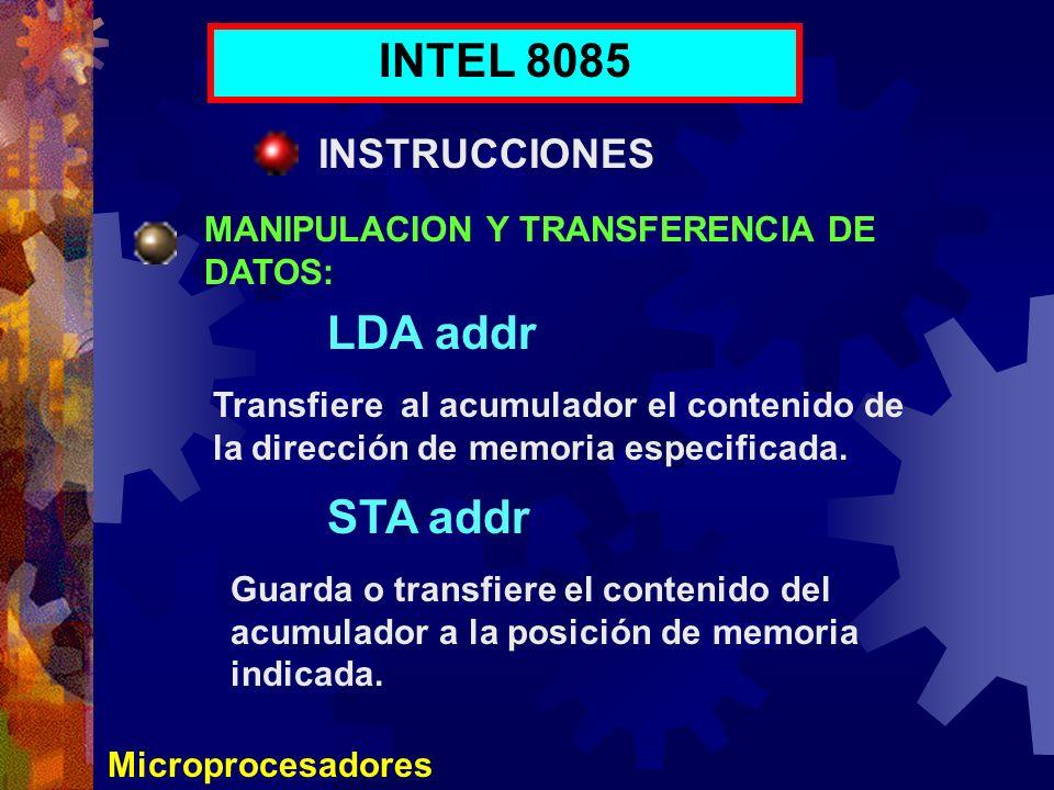 Microprocesadores INTEL 8085 INSTRUCCIONES MANIPULACION Y TRANSFERENCIA DE DATOS: LDA addr Transfiere al acumulador el contenido de la dirección de me