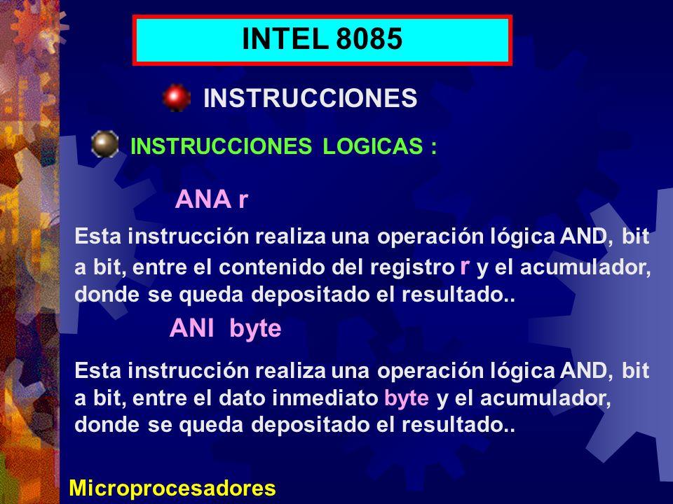 Microprocesadores INTEL 8085 INSTRUCCIONES INSTRUCCIONES LOGICAS : ANA r ANI byte Esta instrucción realiza una operación lógica AND, bit a bit, entre