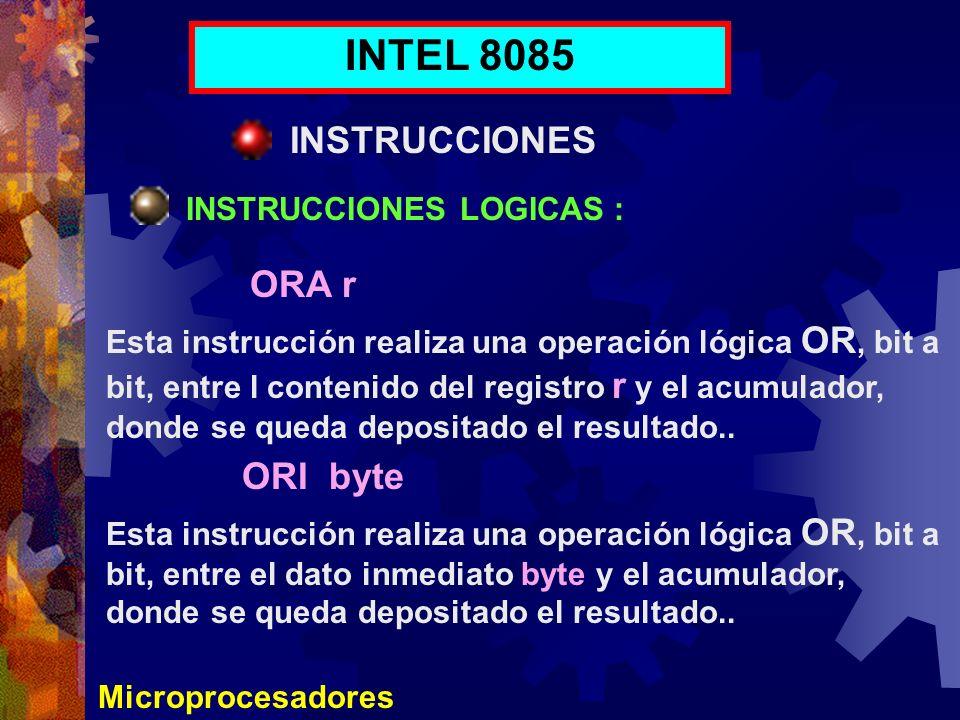 Microprocesadores INTEL 8085 INSTRUCCIONES INSTRUCCIONES LOGICAS : ORA r ORI byte Esta instrucción realiza una operación lógica OR, bit a bit, entre l
