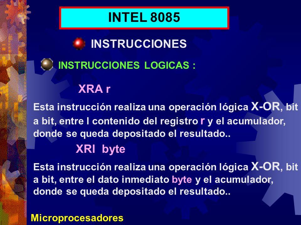 Microprocesadores INTEL 8085 INSTRUCCIONES INSTRUCCIONES LOGICAS : XRA r XRI byte Esta instrucción realiza una operación lógica X-OR, bit a bit, entre