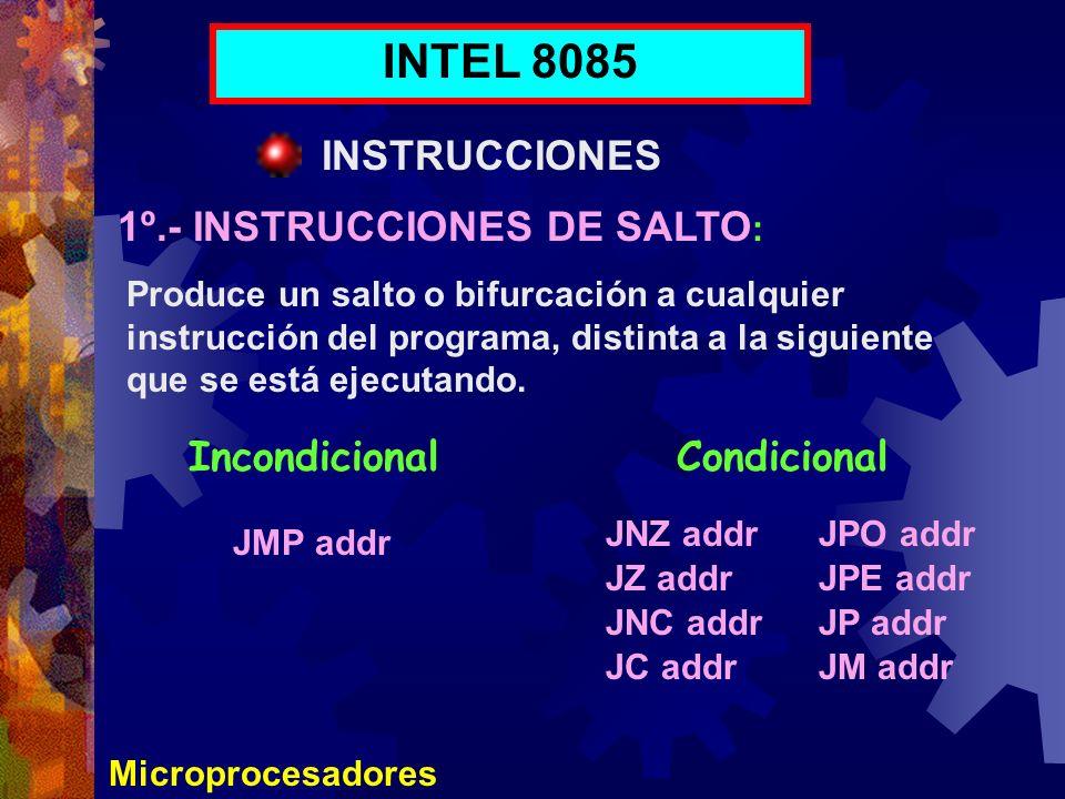 Microprocesadores INTEL 8085 INSTRUCCIONES 1º.- INSTRUCCIONES DE SALTO : Produce un salto o bifurcación a cualquier instrucción del programa, distinta