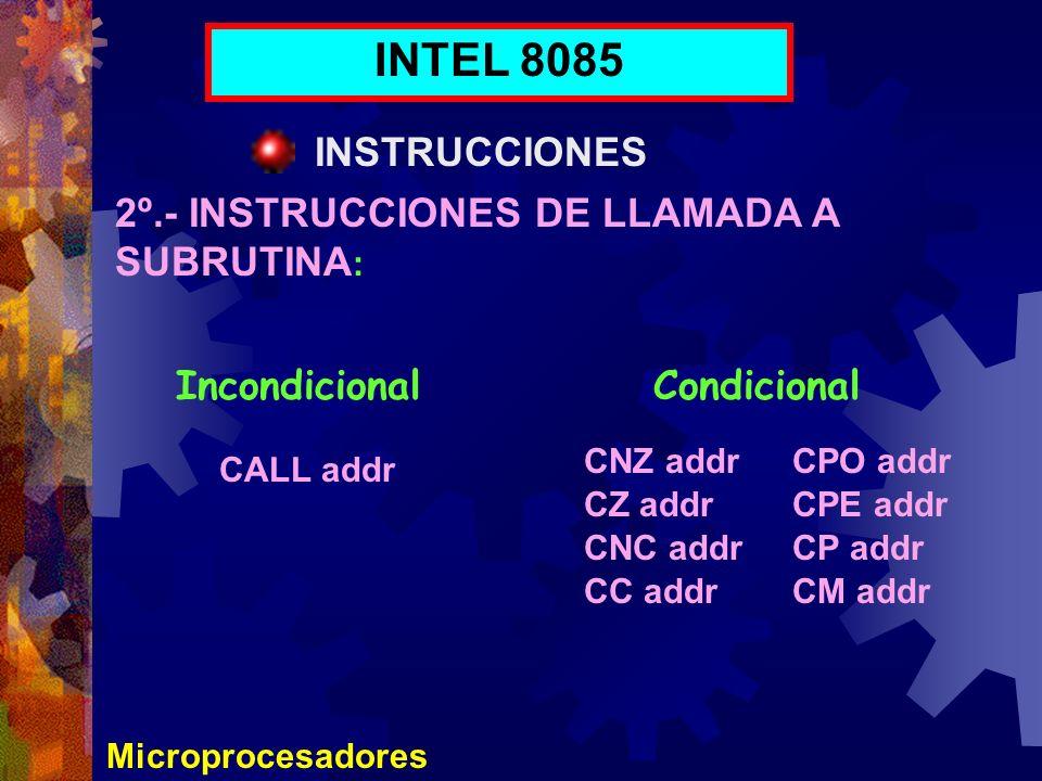 Microprocesadores INTEL 8085 INSTRUCCIONES 2º.- INSTRUCCIONES DE LLAMADA A SUBRUTINA : IncondicionalCondicional CALL addr CNZ addr CZ addr CNC addr CC