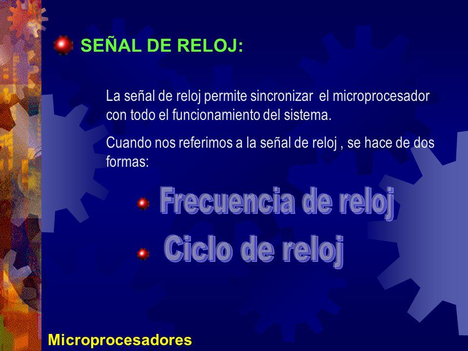 Microprocesadores SEÑAL DE RELOJ: La señal de reloj permite sincronizar el microprocesador con todo el funcionamiento del sistema. Cuando nos referimo