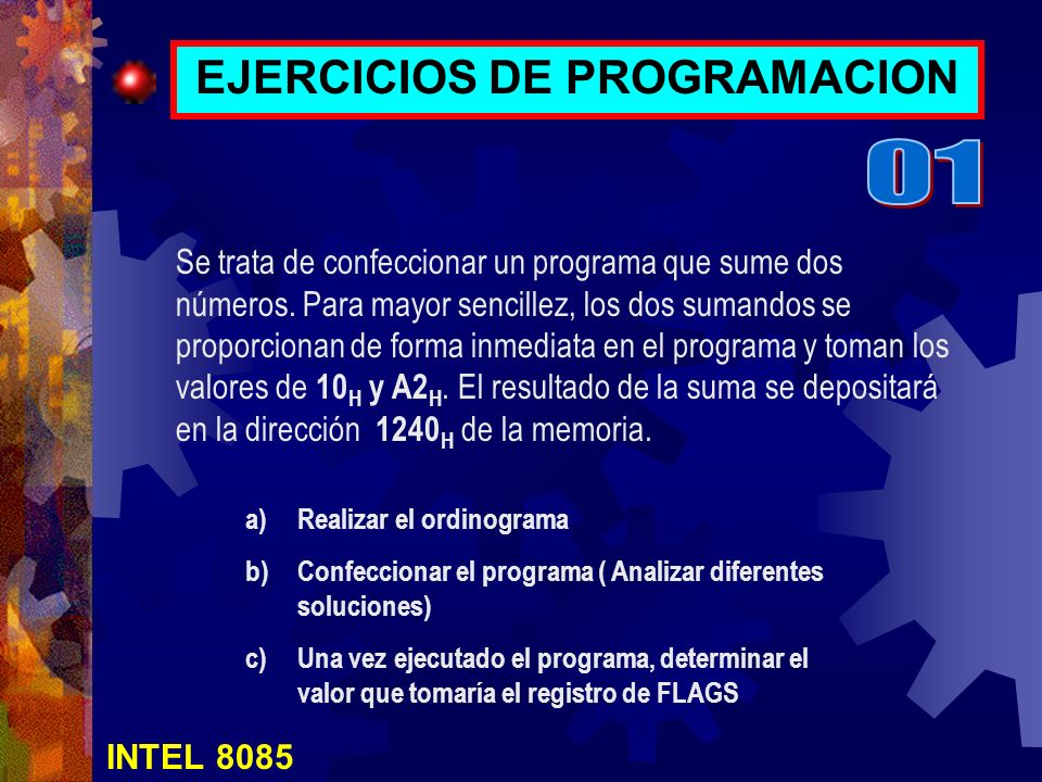 INTEL 8085 EJERCICIOS DE PROGRAMACION Se trata de confeccionar un programa que sume dos números. Para mayor sencillez, los dos sumandos se proporciona