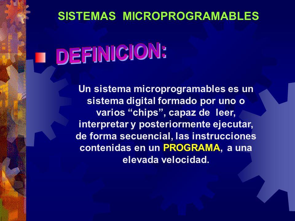 SISTEMAS MICROPROGRAMABLES Un sistema microprogramables es un sistema digital formado por uno o varios chips, capaz de leer, interpretar y posteriorme