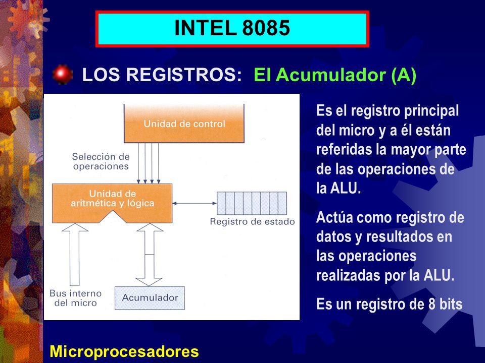 Microprocesadores INTEL 8085 LOS REGISTROS: El Acumulador (A) Es el registro principal del micro y a él están referidas la mayor parte de las operacio