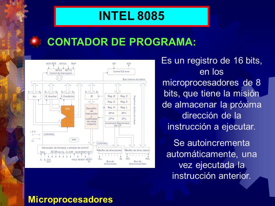 Microprocesadores INTEL 8085 CONTADOR DE PROGRAMA: Es un registro de 16 bits, en los microprocesadores de 8 bits, que tiene la misión de almacenar la