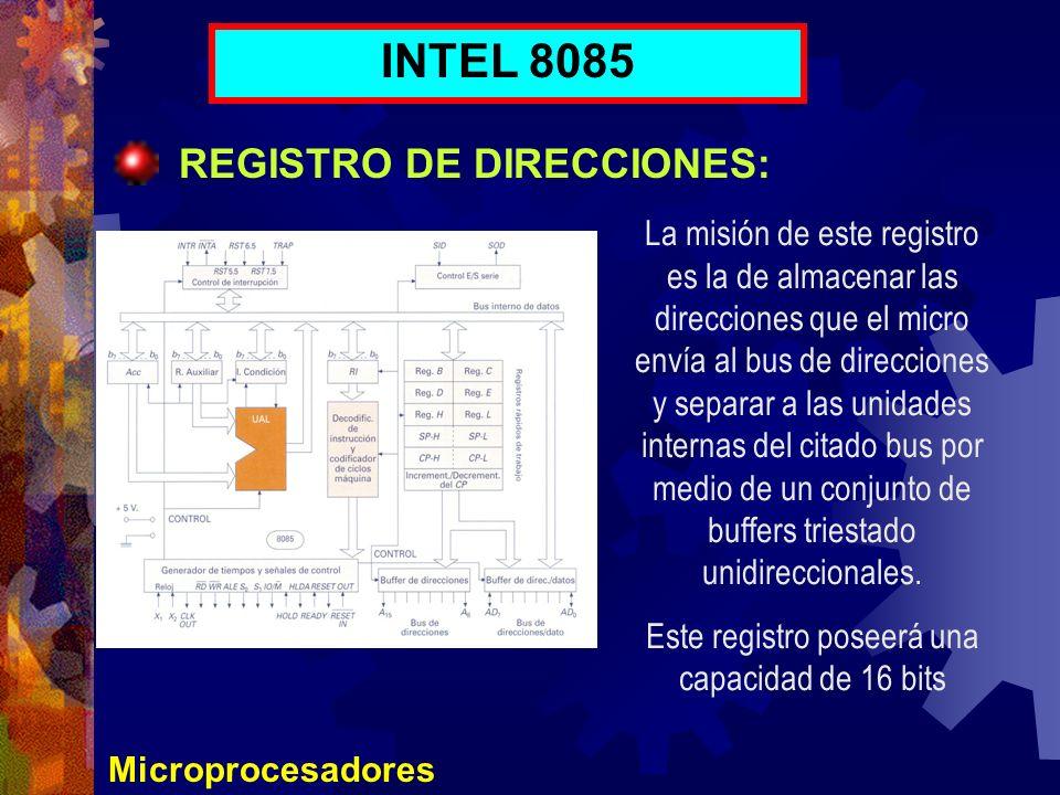 Microprocesadores INTEL 8085 REGISTRO DE DIRECCIONES: La misión de este registro es la de almacenar las direcciones que el micro envía al bus de direc