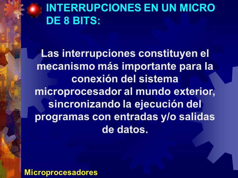 Microprocesadores INTERRUPCIONES EN UN MICRO DE 8 BITS: Las interrupciones constituyen el mecanismo más importante para la conexión del sistema microp