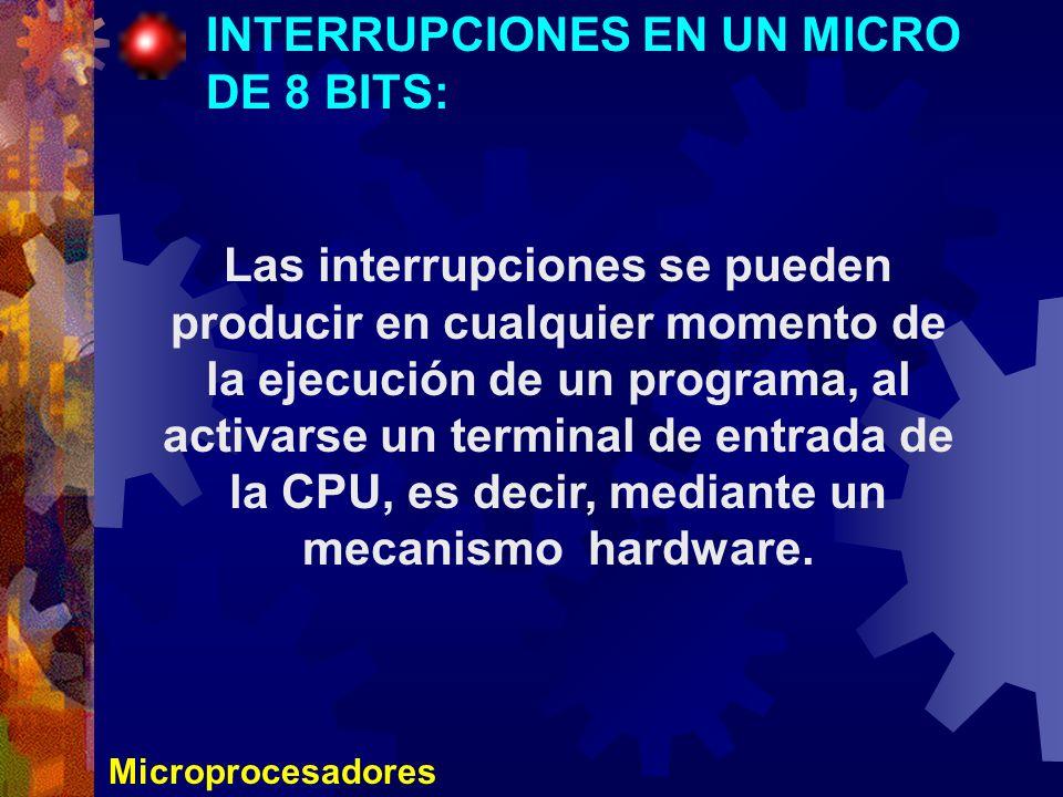 Microprocesadores INTERRUPCIONES EN UN MICRO DE 8 BITS: Las interrupciones se pueden producir en cualquier momento de la ejecución de un programa, al