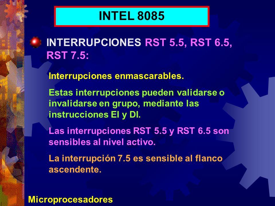 Microprocesadores INTEL 8085 INTERRUPCIONES RST 5.5, RST 6.5, RST 7.5: Interrupciones enmascarables. Estas interrupciones pueden validarse o invalidar