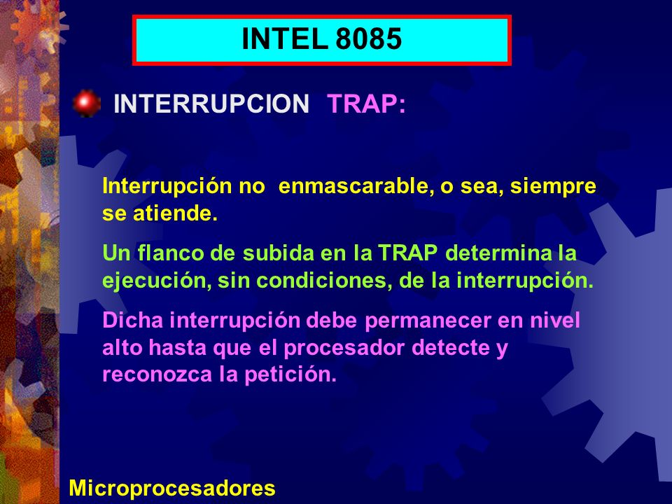 Microprocesadores INTEL 8085 INTERRUPCION TRAP: Interrupción no enmascarable, o sea, siempre se atiende. Un flanco de subida en la TRAP determina la e