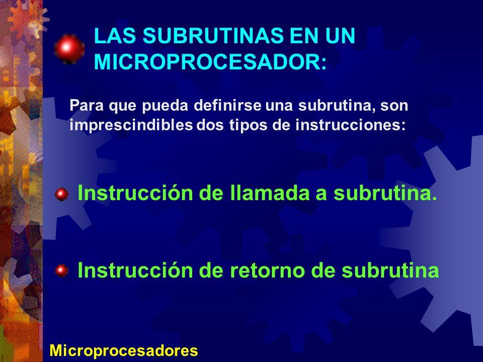 Microprocesadores LAS SUBRUTINAS EN UN MICROPROCESADOR: Para que pueda definirse una subrutina, son imprescindibles dos tipos de instrucciones: Instru