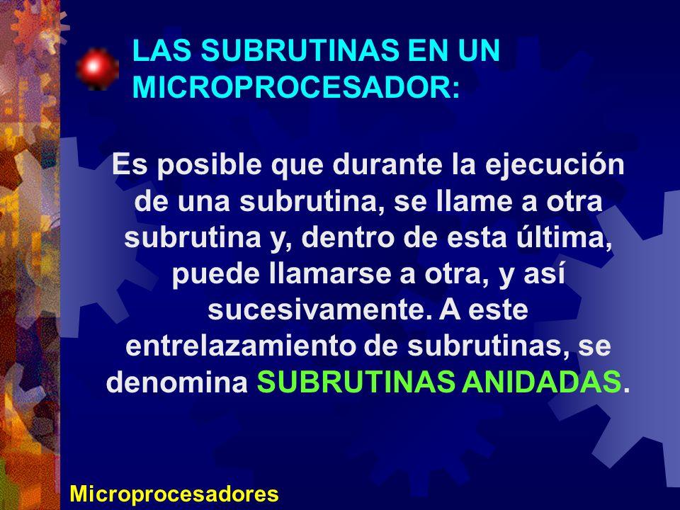 Microprocesadores LAS SUBRUTINAS EN UN MICROPROCESADOR: Es posible que durante la ejecución de una subrutina, se llame a otra subrutina y, dentro de e