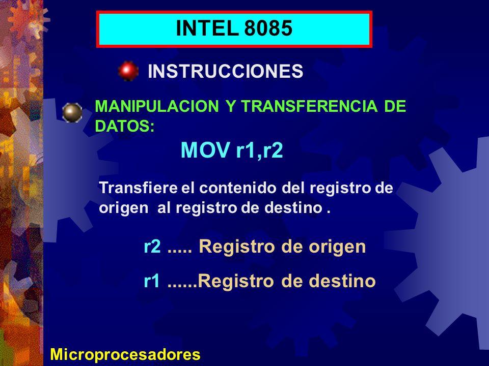 Microprocesadores INTEL 8085 INSTRUCCIONES MANIPULACION Y TRANSFERENCIA DE DATOS: MOV r1,r2 Transfiere el contenido del registro de origen al registro