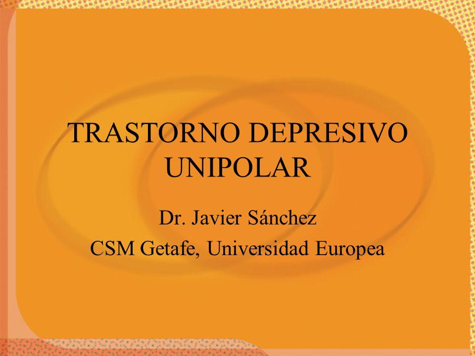 TRASTORNO DEPRESIVO UNIPOLAR Dr. Javier Sánchez CSM Getafe, Universidad Europea
