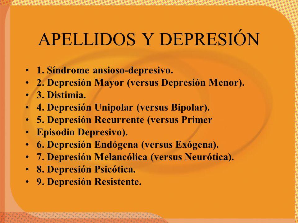 APELLIDOS Y DEPRESIÓN 1. Síndrome ansioso-depresivo. 2. Depresión Mayor (versus Depresión Menor). 3. Distimia. 4. Depresión Unipolar (versus Bipolar).