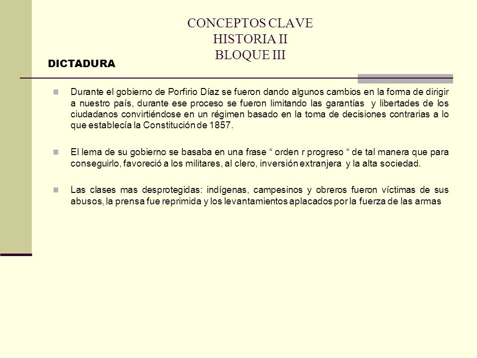 CONCEPTOS CLAVE HISTORIA II BLOQUE III Durante el gobierno de Porfirio Díaz se fueron dando algunos cambios en la forma de dirigir a nuestro país, dur