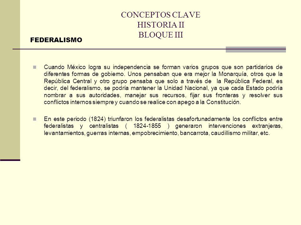 CONCEPTOS CLAVE HISTORIA II BLOQUE III Cuando México logra su independencia se forman varios grupos que son partidarios de diferentes formas de gobier