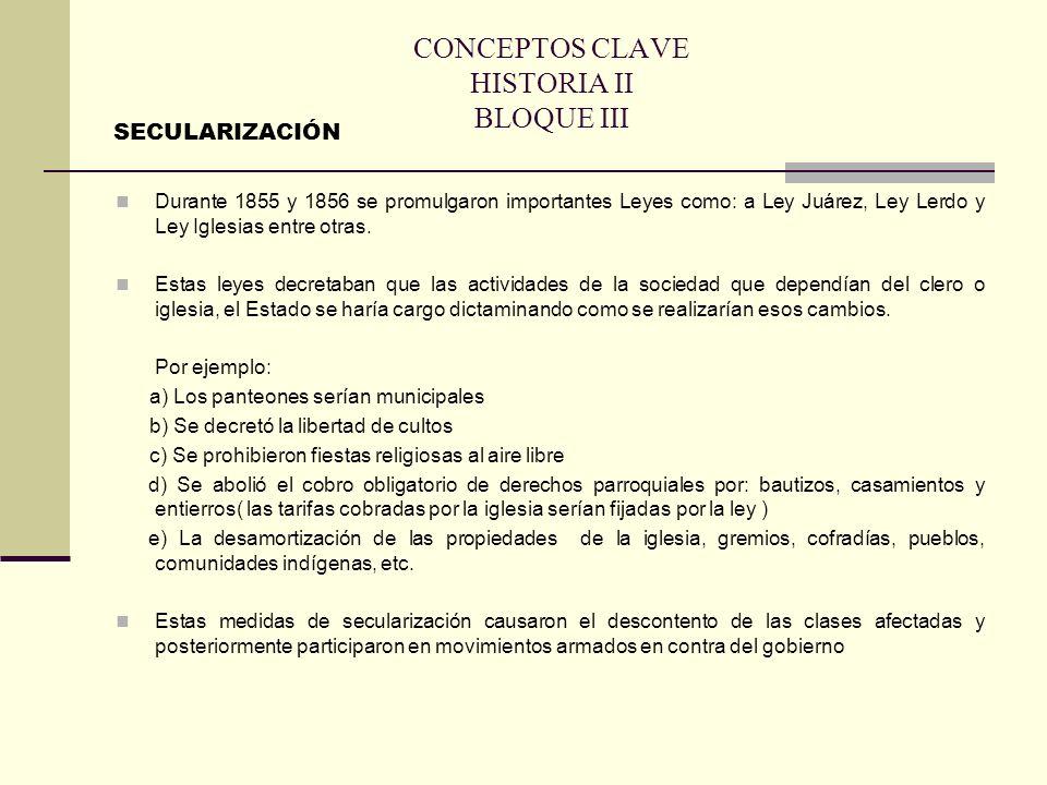 CONCEPTOS CLAVE HISTORIA II BLOQUE III Durante 1855 y 1856 se promulgaron importantes Leyes como: a Ley Juárez, Ley Lerdo y Ley Iglesias entre otras.