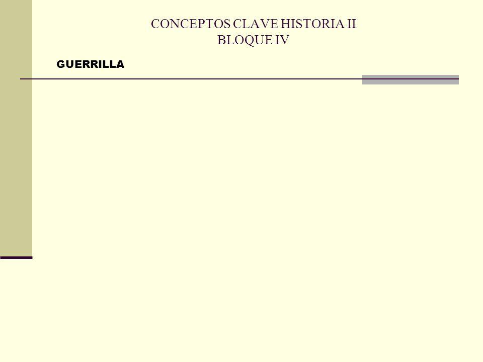 CONCEPTOS CLAVE HISTORIA II BLOQUE IV GUERRILLA