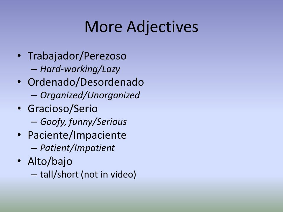 More Adjectives Trabajador/Perezoso – Hard-working/Lazy Ordenado/Desordenado – Organized/Unorganized Gracioso/Serio – Goofy, funny/Serious Paciente/Impaciente – Patient/Impatient Alto/bajo – tall/short (not in video)