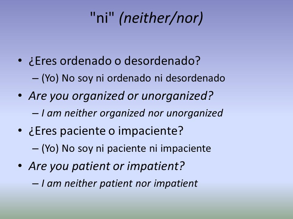 ni (neither/nor) ¿Eres ordenado o desordenado.