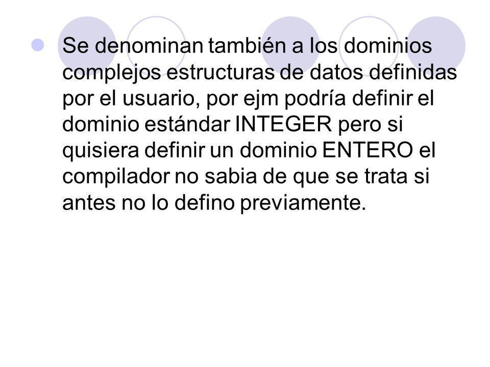 Se denominan también a los dominios complejos estructuras de datos definidas por el usuario, por ejm podría definir el dominio estándar INTEGER pero s