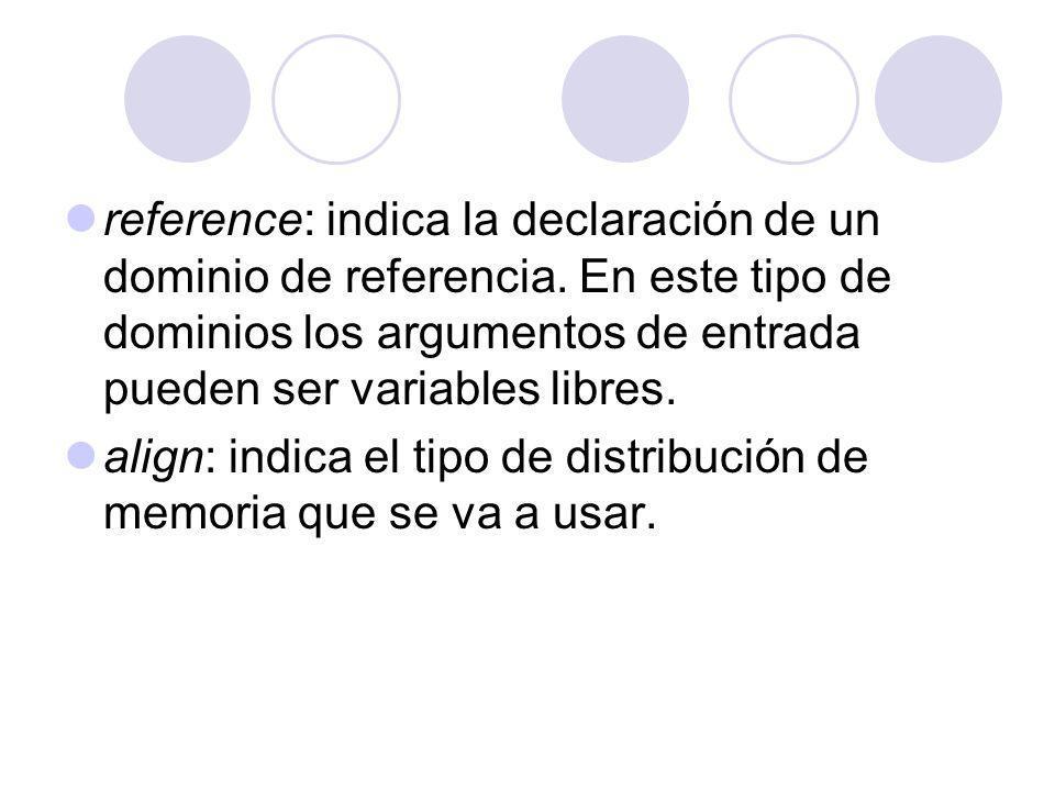 reference: indica la declaración de un dominio de referencia. En este tipo de dominios los argumentos de entrada pueden ser variables libres. align: i