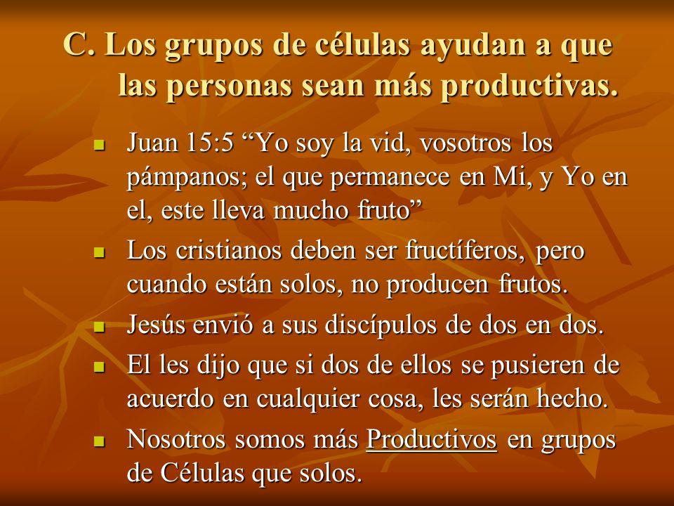 C. Los grupos de células ayudan a que las personas sean más productivas. Juan 15:5 Yo soy la vid, vosotros los pámpanos; el que permanece en Mi, y Yo