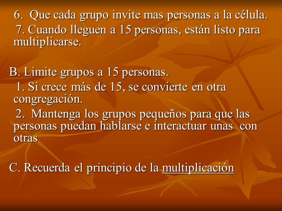 6. Que cada grupo invite mas personas a la célula. 6. Que cada grupo invite mas personas a la célula. 7. Cuando lleguen a 15 personas, están listo par