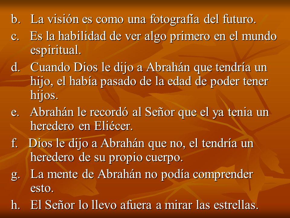 b. La visión es como una fotografía del futuro. c. Es la habilidad de ver algo primero en el mundo espiritual. d. Cuando Dios le dijo a Abrahán que te