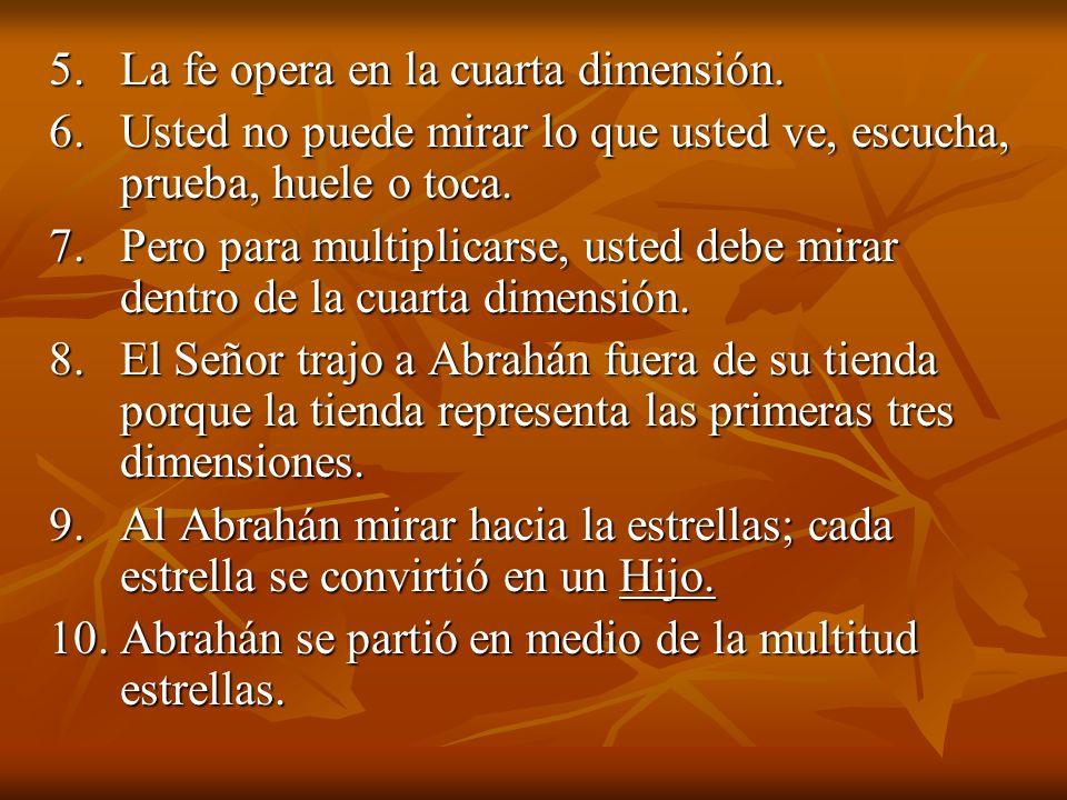5. La fe opera en la cuarta dimensión. 6. Usted no puede mirar lo que usted ve, escucha, prueba, huele o toca. 7. Pero para multiplicarse, usted debe