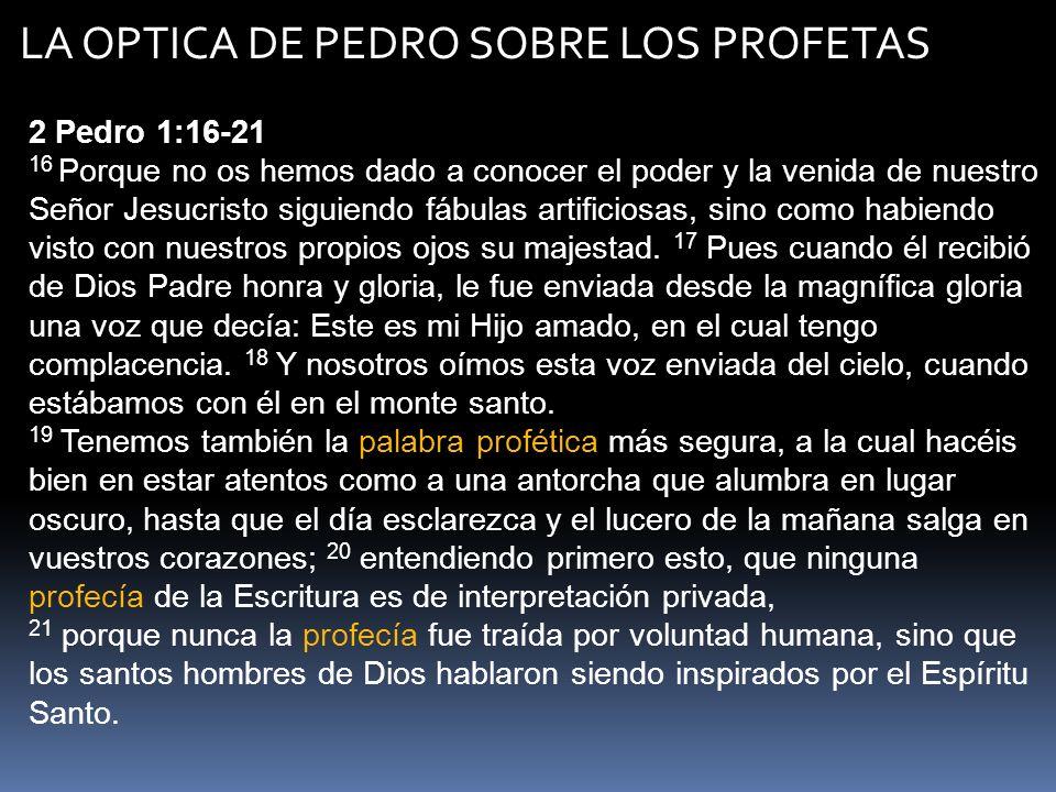LA OPTICA DE PEDRO SOBRE LOS PROFETAS 2 Pedro 1:16-21 16 Porque no os hemos dado a conocer el poder y la venida de nuestro Señor Jesucristo siguiendo
