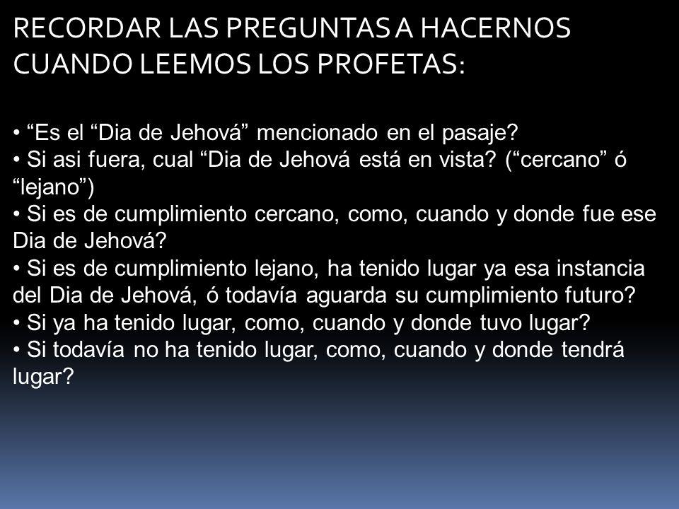 RECORDAR LAS PREGUNTAS A HACERNOS CUANDO LEEMOS LOS PROFETAS: Es el Dia de Jehová mencionado en el pasaje? Si asi fuera, cual Dia de Jehová está en vi