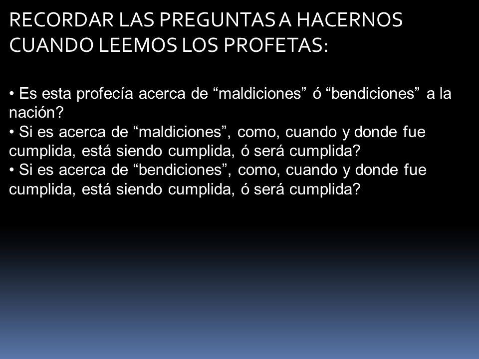 RECORDAR LAS PREGUNTAS A HACERNOS CUANDO LEEMOS LOS PROFETAS: Es esta profecía acerca de maldiciones ó bendiciones a la nación? Si es acerca de maldic