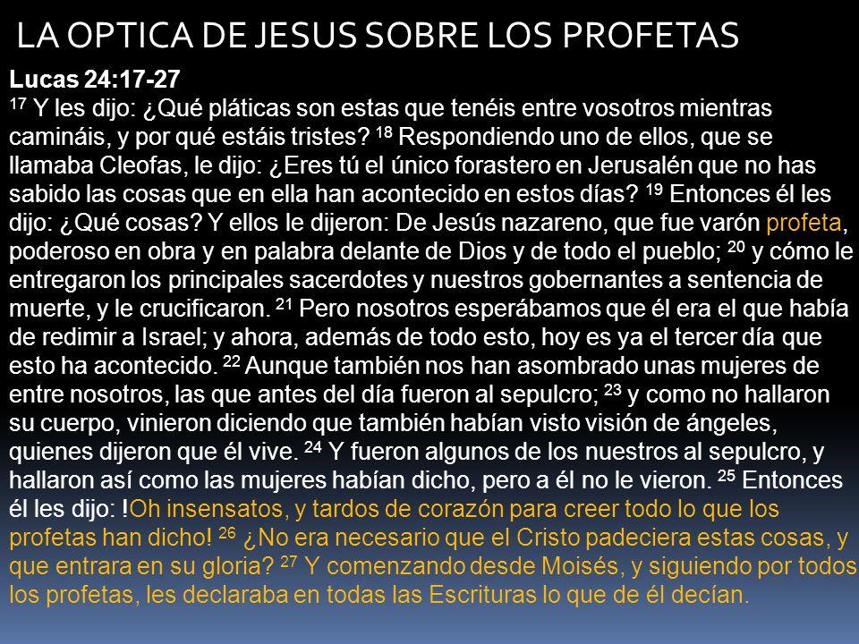 LA OPTICA DE JESUS SOBRE LOS PROFETAS Lucas 24:44-47 44 Y les dijo: Estas son las palabras que os hablé, estando aún con vosotros: que era necesario que se cumpliese todo lo que está escrito de mí en la ley de Moisés, en los profetas y en los salmos.