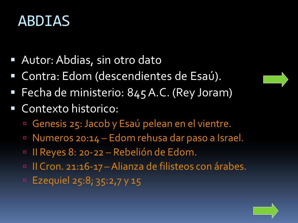 ABDIAS Autor: Abdias, sin otro dato Contra: Edom (descendientes de Esaú). Fecha de ministerio: 845 A.C. (Rey Joram) Contexto historico: Genesis 25: Ja