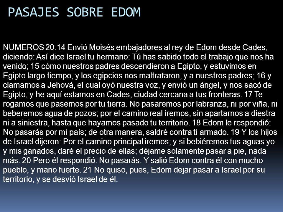 PASAJES SOBRE EDOM NUMEROS 20:14 Envió Moisés embajadores al rey de Edom desde Cades, diciendo: Así dice Israel tu hermano: Tú has sabido todo el trab