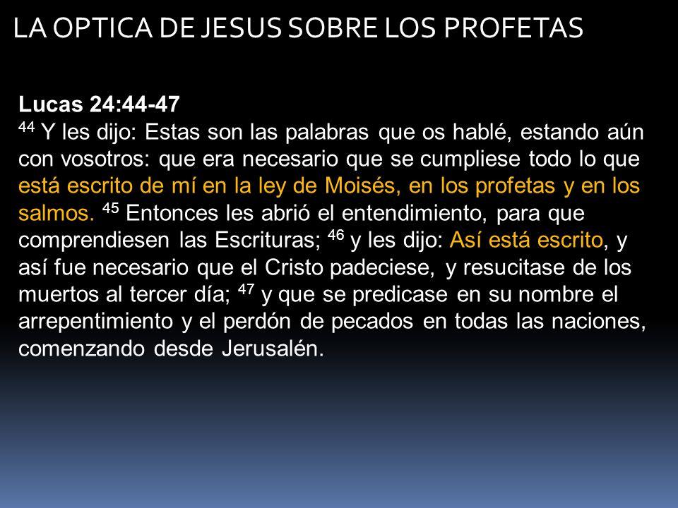 LA OPTICA DE JESUS SOBRE LOS PROFETAS Lucas 24:44-47 44 Y les dijo: Estas son las palabras que os hablé, estando aún con vosotros: que era necesario q