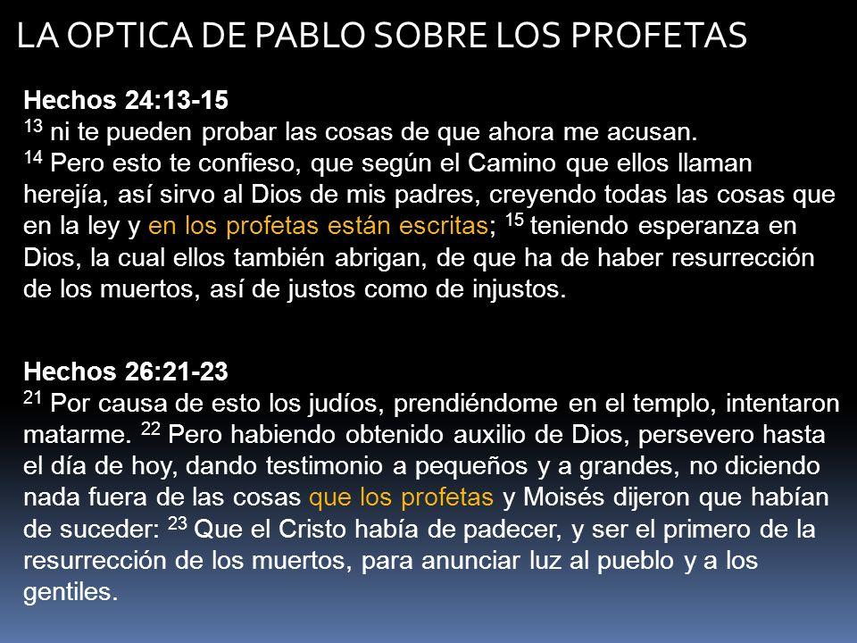 LA OPTICA DE PABLO SOBRE LOS PROFETAS Hechos 28:23 23 Y habiéndole señalado un día, vinieron a él muchos a la posada, a los cuales les declaraba y les testificaba el reino de Dios desde la mañana hasta la tarde, persuadiéndoles acerca de Jesús, tanto por la ley de Moisés como por los profetas.