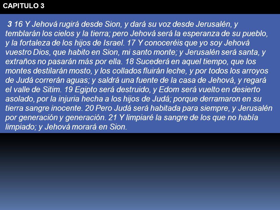 3 16 Y Jehová rugirá desde Sion, y dará su voz desde Jerusalén, y temblarán los cielos y la tierra; pero Jehová será la esperanza de su pueblo, y la f