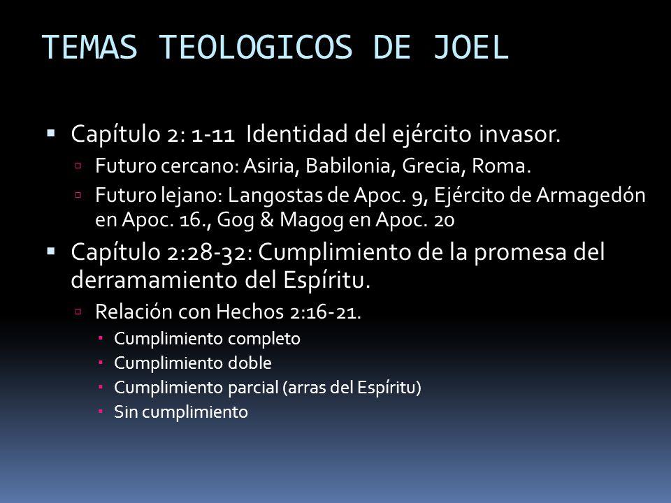 TEMAS TEOLOGICOS DE JOEL Capítulo 2: 1-11 Identidad del ejército invasor. Futuro cercano: Asiria, Babilonia, Grecia, Roma. Futuro lejano: Langostas de