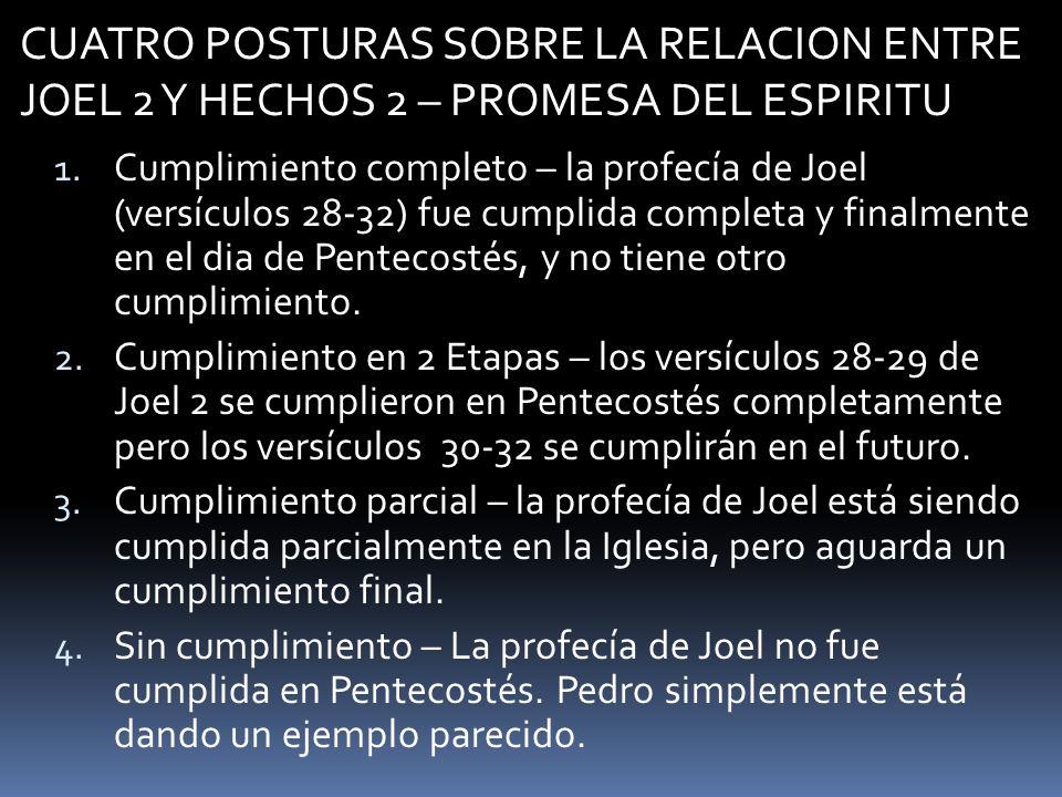 CUATRO POSTURAS SOBRE LA RELACION ENTRE JOEL 2 Y HECHOS 2 – PROMESA DEL ESPIRITU 1. Cumplimiento completo – la profecía de Joel (versículos 28-32) fue