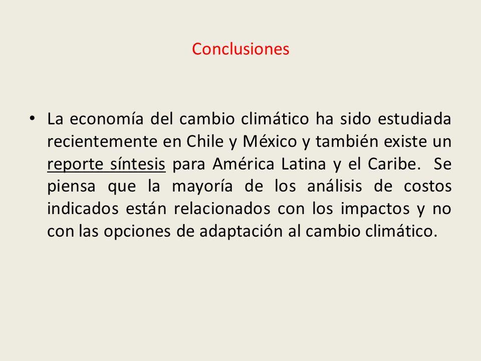 Conclusiones La economía del cambio climático ha sido estudiada recientemente en Chile y México y también existe un reporte síntesis para América Lati